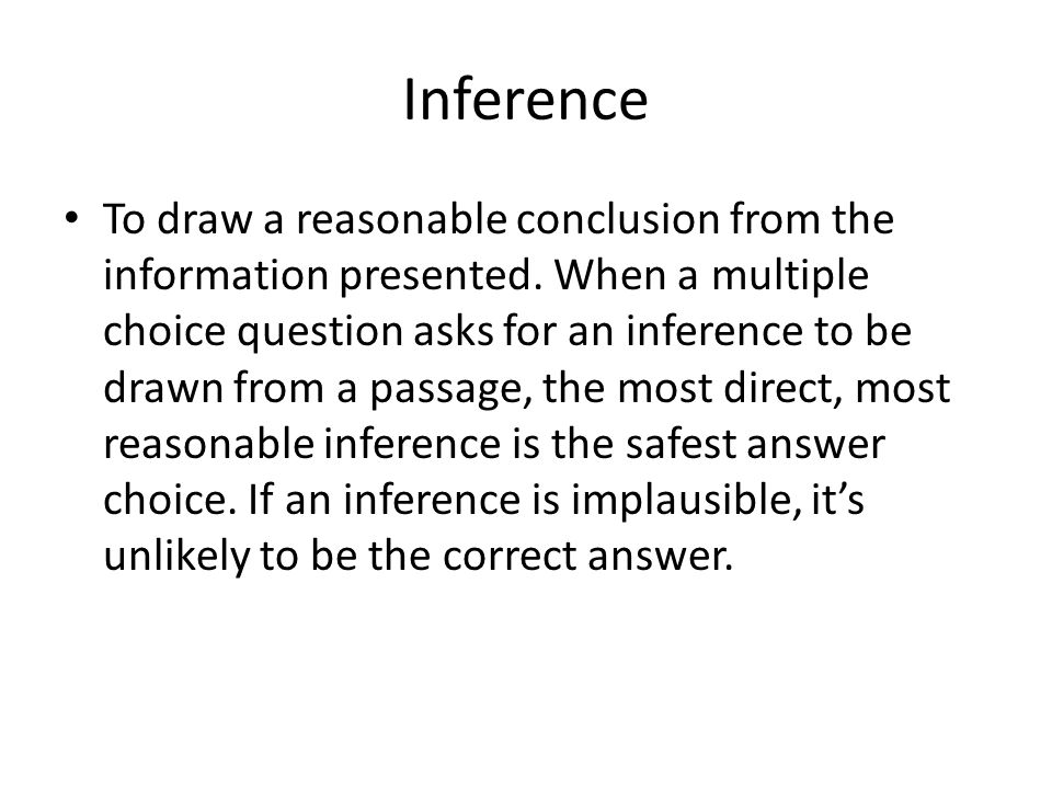 Inference To draw a reasonable conclusion from the information presented. When a multiple choice question asks for an inference to be drawn from a pas