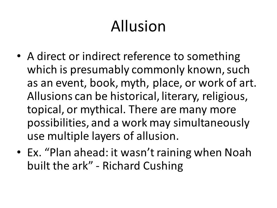 Allusion A direct or indirect reference to something which is presumably commonly known, such as an event, book, myth, place, or work of art. Allusion