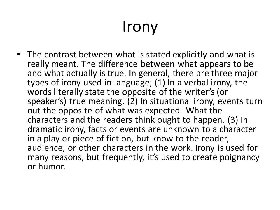 Irony The contrast between what is stated explicitly and what is really meant. The difference between what appears to be and what actually is true. In