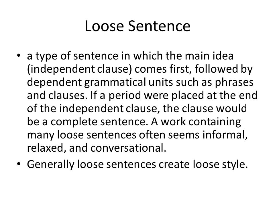 Loose Sentence a type of sentence in which the main idea (independent clause) comes first, followed by dependent grammatical units such as phrases and