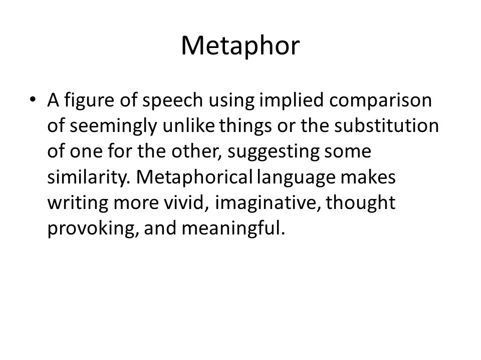 Metaphor A figure of speech using implied comparison of seemingly unlike things or the substitution of one for the other, suggesting some similarity.