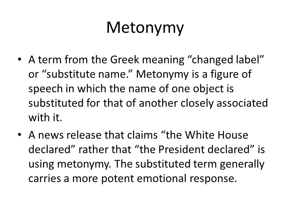 """Metonymy A term from the Greek meaning """"changed label"""" or """"substitute name."""" Metonymy is a figure of speech in which the name of one object is substit"""