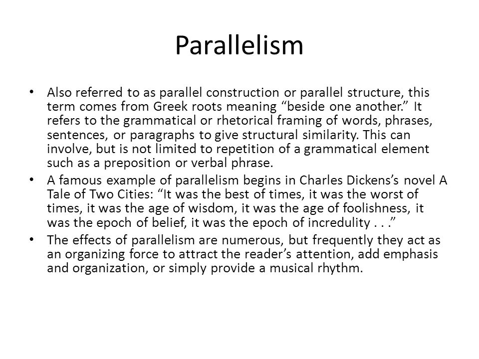 """Parallelism Also referred to as parallel construction or parallel structure, this term comes from Greek roots meaning """"beside one another."""" It refers"""