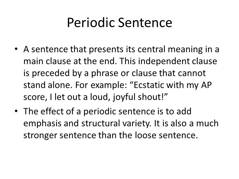 Periodic Sentence A sentence that presents its central meaning in a main clause at the end. This independent clause is preceded by a phrase or clause