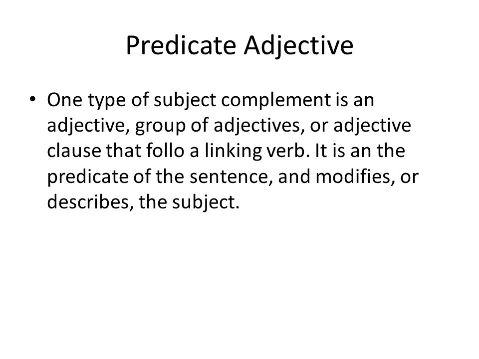Predicate Adjective One type of subject complement is an adjective, group of adjectives, or adjective clause that follo a linking verb. It is an the p