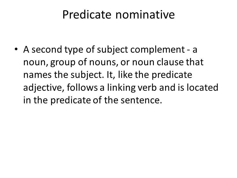 Predicate nominative A second type of subject complement - a noun, group of nouns, or noun clause that names the subject. It, like the predicate adjec