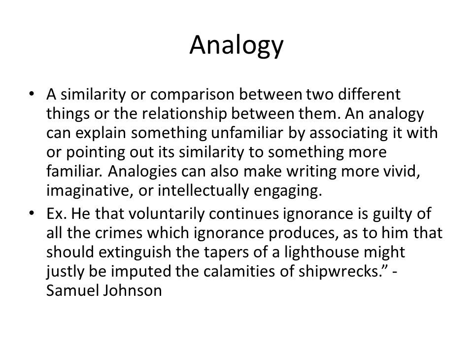 Analogy A similarity or comparison between two different things or the relationship between them. An analogy can explain something unfamiliar by assoc