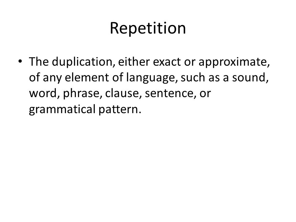 Repetition The duplication, either exact or approximate, of any element of language, such as a sound, word, phrase, clause, sentence, or grammatical p