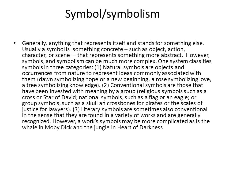 Symbol/symbolism Generally, anything that represents itself and stands for something else. Usually a symbol is something concrete – such as object, ac