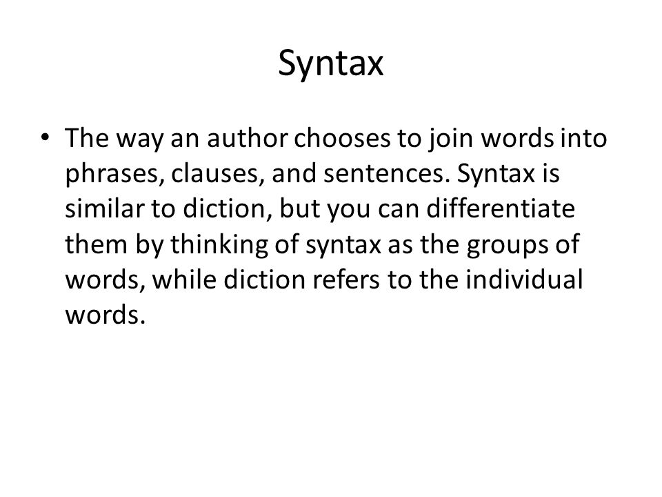 Syntax The way an author chooses to join words into phrases, clauses, and sentences. Syntax is similar to diction, but you can differentiate them by t