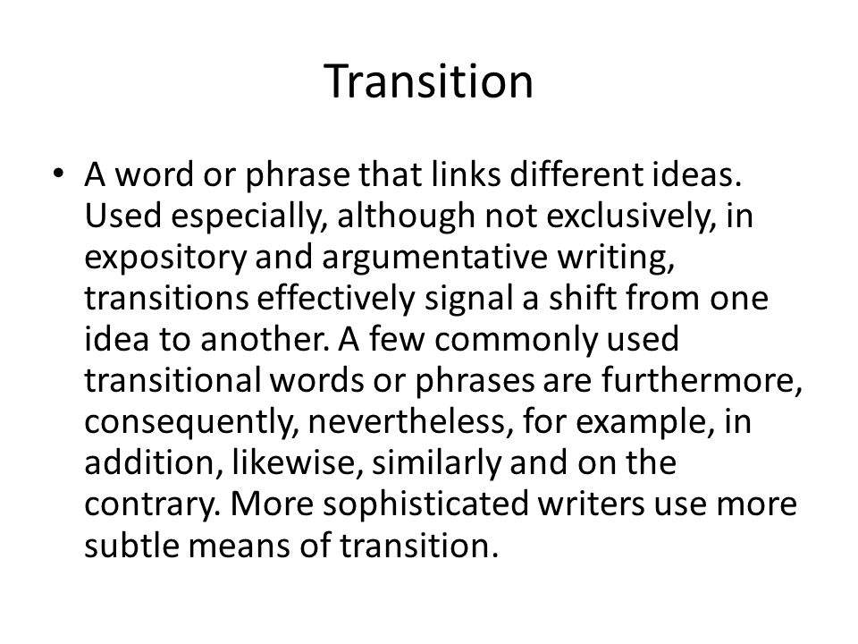 Transition A word or phrase that links different ideas. Used especially, although not exclusively, in expository and argumentative writing, transition
