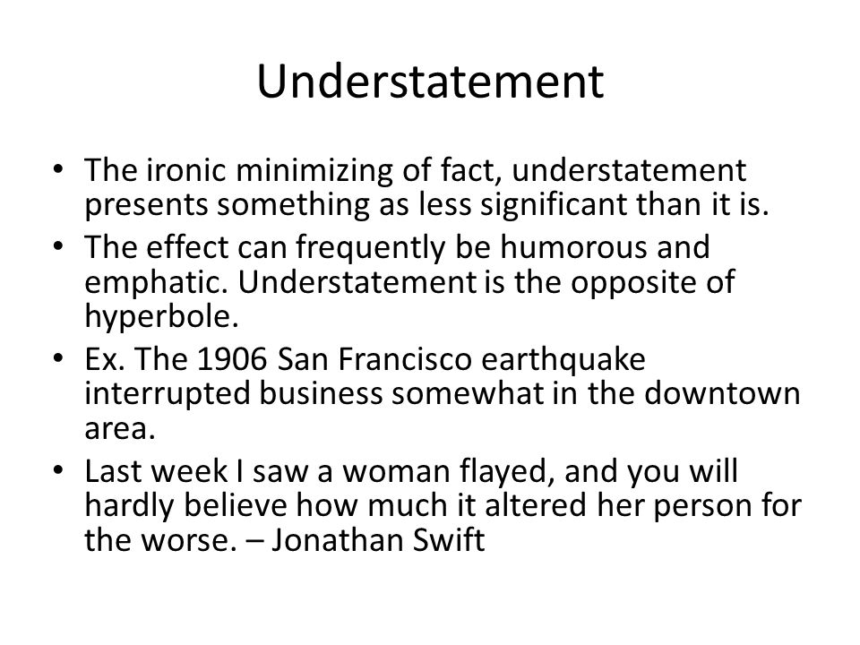 Understatement The ironic minimizing of fact, understatement presents something as less significant than it is. The effect can frequently be humorous
