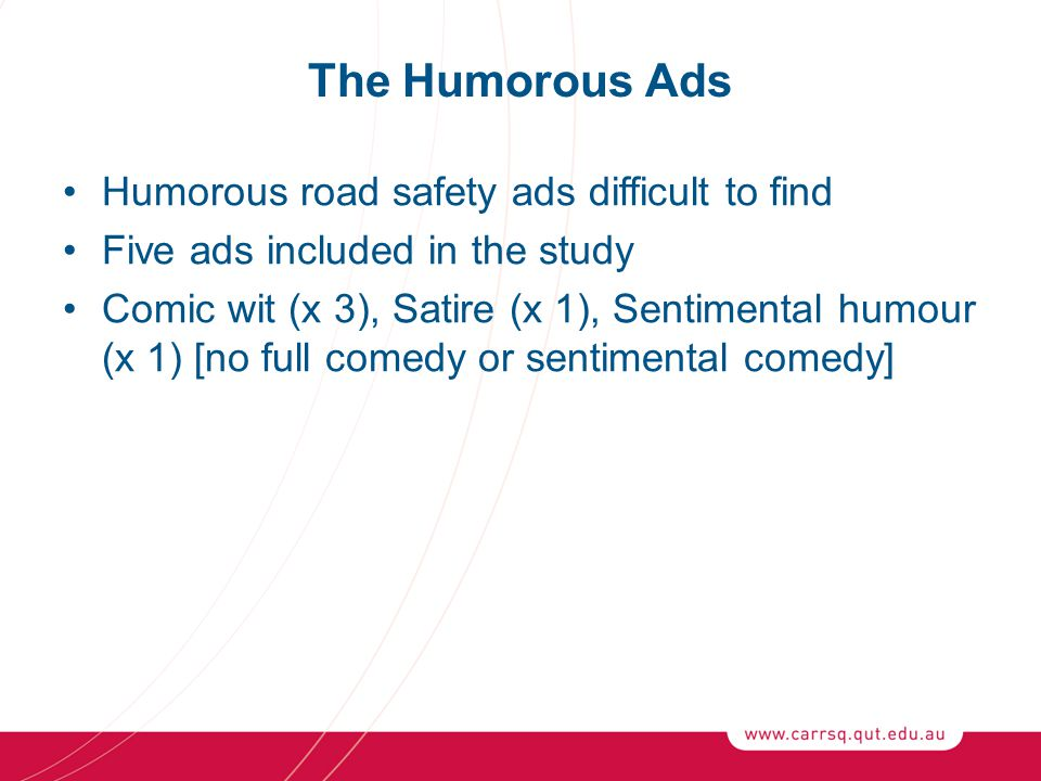 The Humorous Ads Humorous road safety ads difficult to find Five ads included in the study Comic wit (x 3), Satire (x 1), Sentimental humour (x 1) [no full comedy or sentimental comedy]