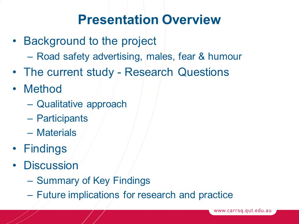 Presentation Overview Background to the project –Road safety advertising, males, fear & humour The current study - Research Questions Method –Qualitative approach –Participants –Materials Findings Discussion –Summary of Key Findings –Future implications for research and practice