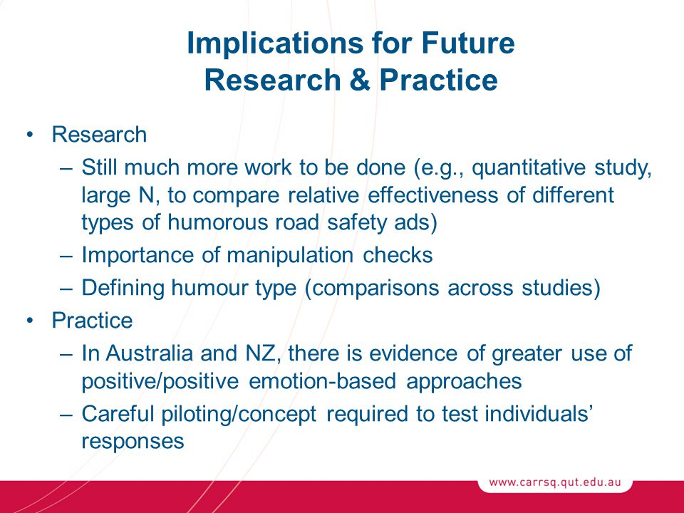 Implications for Future Research & Practice Research –Still much more work to be done (e.g., quantitative study, large N, to compare relative effectiveness of different types of humorous road safety ads) –Importance of manipulation checks –Defining humour type (comparisons across studies) Practice –In Australia and NZ, there is evidence of greater use of positive/positive emotion-based approaches –Careful piloting/concept required to test individuals' responses