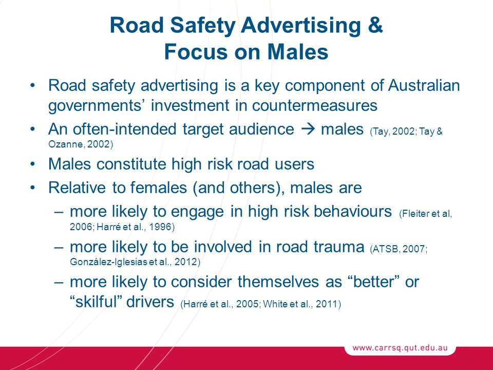 Road Safety Advertising & Focus on Males Road safety advertising is a key component of Australian governments' investment in countermeasures An often-intended target audience  males (Tay, 2002; Tay & Ozanne, 2002) Males constitute high risk road users Relative to females (and others), males are –more likely to engage in high risk behaviours (Fleiter et al, 2006; Harré et al., 1996) –more likely to be involved in road trauma (ATSB, 2007; González-Iglesias et al., 2012) –more likely to consider themselves as better or skilful drivers (Harré et al., 2005; White et al., 2011)