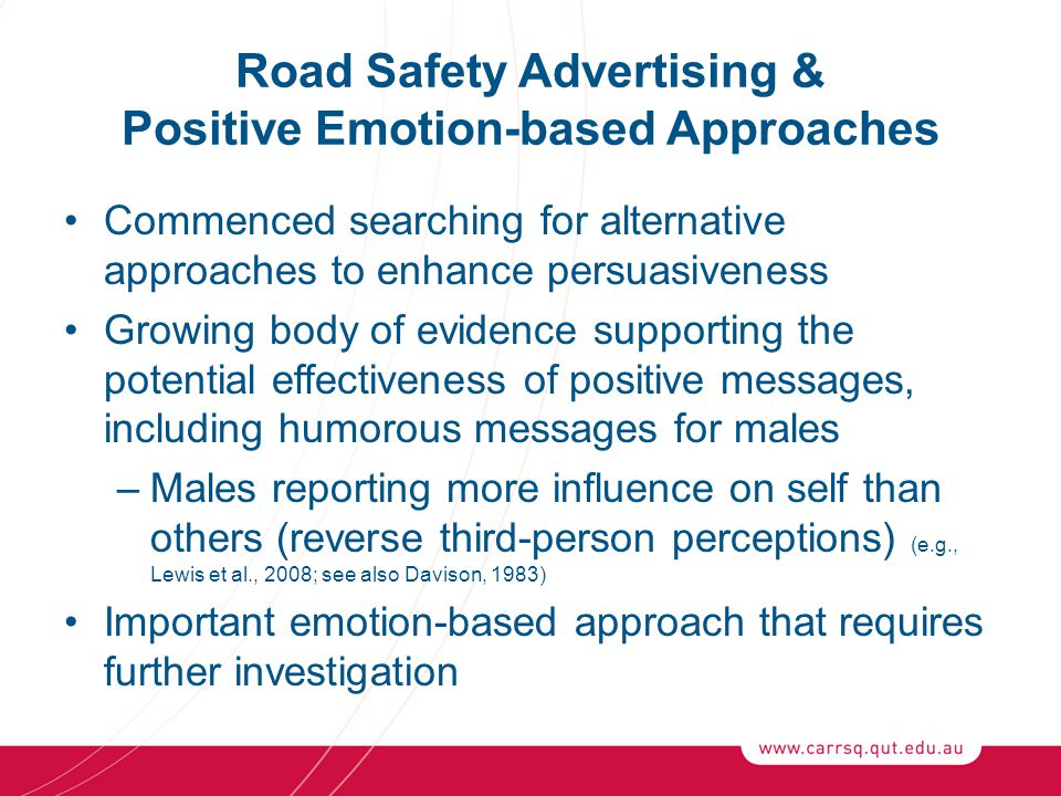 Road Safety Advertising & Positive Emotion-based Approaches Commenced searching for alternative approaches to enhance persuasiveness Growing body of evidence supporting the potential effectiveness of positive messages, including humorous messages for males –Males reporting more influence on self than others (reverse third-person perceptions) (e.g., Lewis et al., 2008; see also Davison, 1983) Important emotion-based approach that requires further investigation