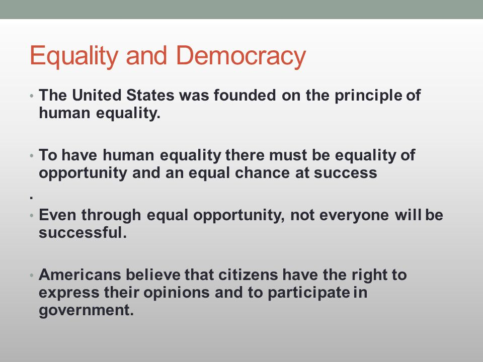 Equality and Democracy The United States was founded on the principle of human equality. To have human equality there must be equality of opportunity