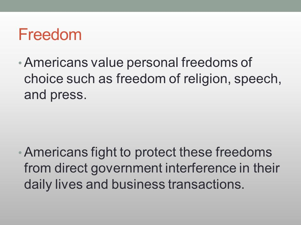 Freedom Americans value personal freedoms of choice such as freedom of religion, speech, and press. Americans fight to protect these freedoms from dir