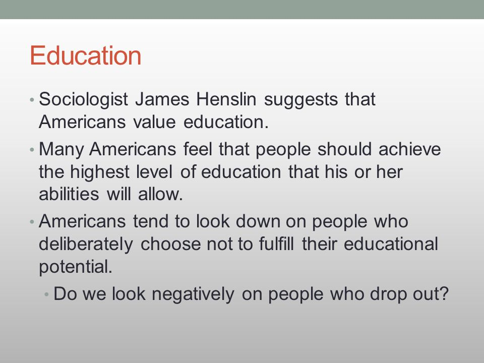 Education Sociologist James Henslin suggests that Americans value education. Many Americans feel that people should achieve the highest level of educa