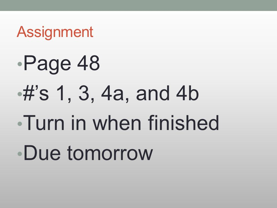 Assignment Page 48 #'s 1, 3, 4a, and 4b Turn in when finished Due tomorrow
