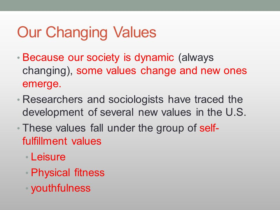 Our Changing Values Because our society is dynamic (always changing), some values change and new ones emerge. Researchers and sociologists have traced