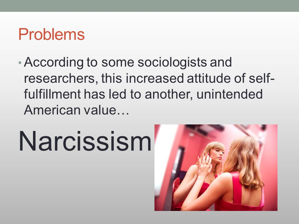 Problems According to some sociologists and researchers, this increased attitude of self- fulfillment has led to another, unintended American value… N