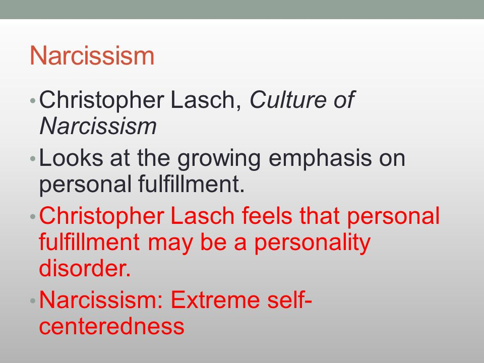 Christopher Lasch, Culture of Narcissism Looks at the growing emphasis on personal fulfillment. Christopher Lasch feels that personal fulfillment may