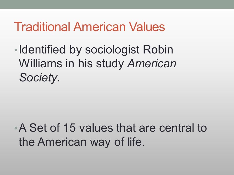Traditional American Values Identified by sociologist Robin Williams in his study American Society. A Set of 15 values that are central to the America
