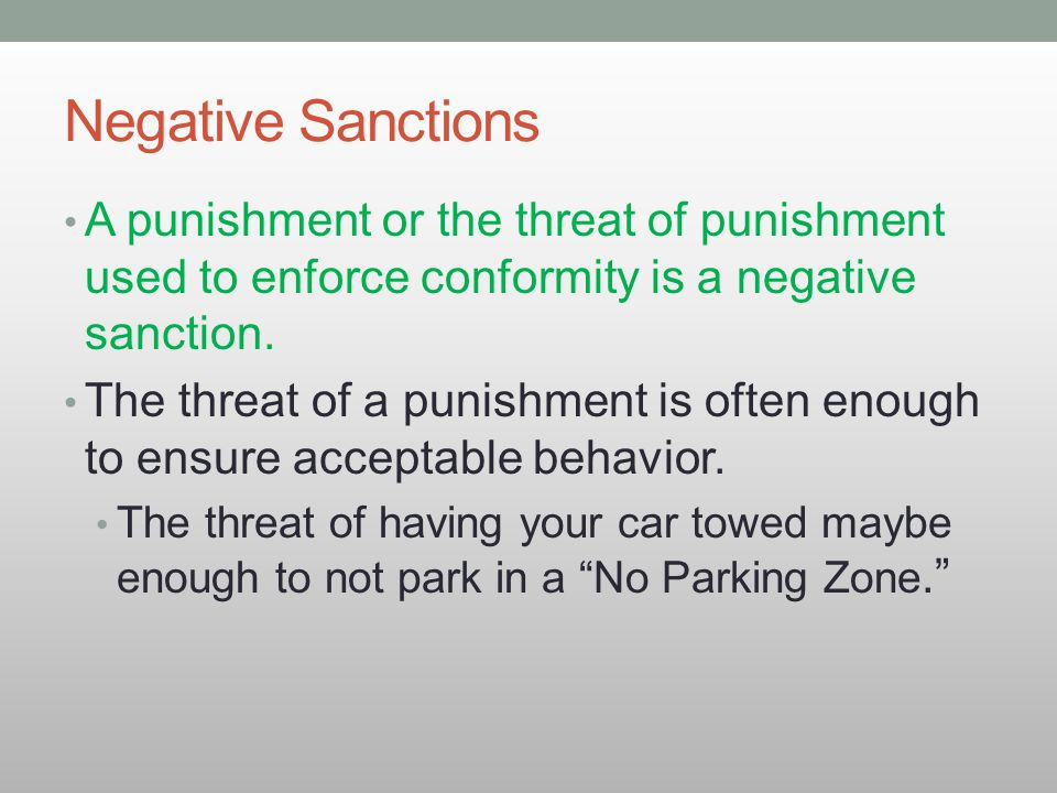 Negative Sanctions A punishment or the threat of punishment used to enforce conformity is a negative sanction. The threat of a punishment is often eno