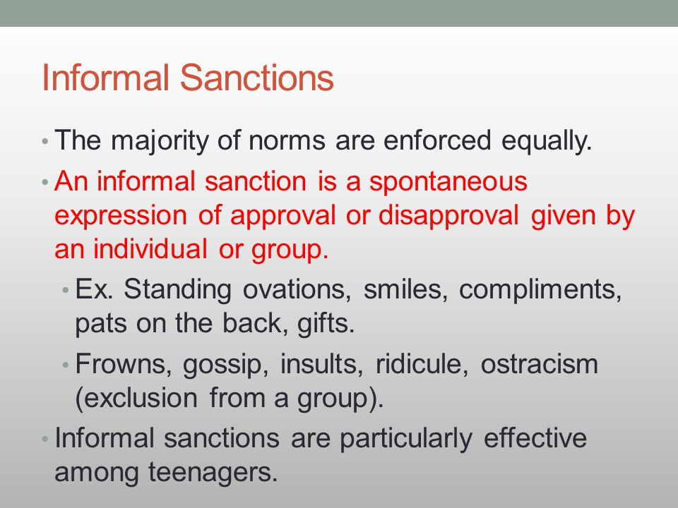 Informal Sanctions The majority of norms are enforced equally. An informal sanction is a spontaneous expression of approval or disapproval given by an