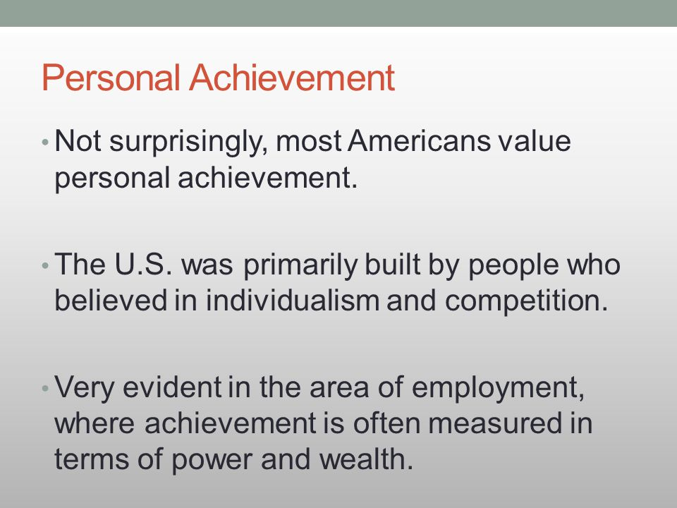 Personal Achievement Not surprisingly, most Americans value personal achievement. The U.S. was primarily built by people who believed in individualism