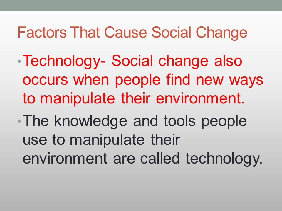Factors That Cause Social Change Technology- Social change also occurs when people find new ways to manipulate their environment. The knowledge and to