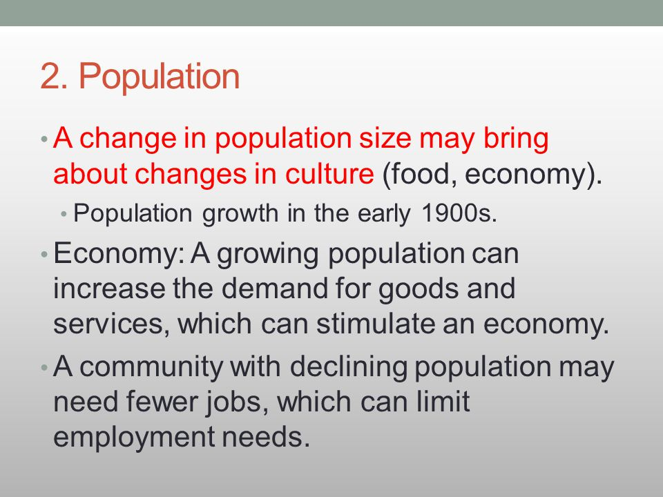 2. Population A change in population size may bring about changes in culture (food, economy). Population growth in the early 1900s. Economy: A growing