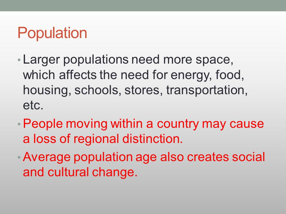 Population Larger populations need more space, which affects the need for energy, food, housing, schools, stores, transportation, etc. People moving w