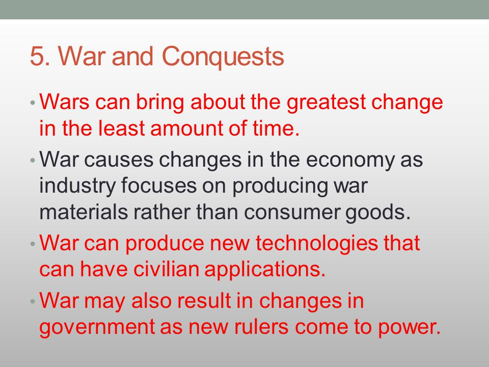 5. War and Conquests Wars can bring about the greatest change in the least amount of time. War causes changes in the economy as industry focuses on pr
