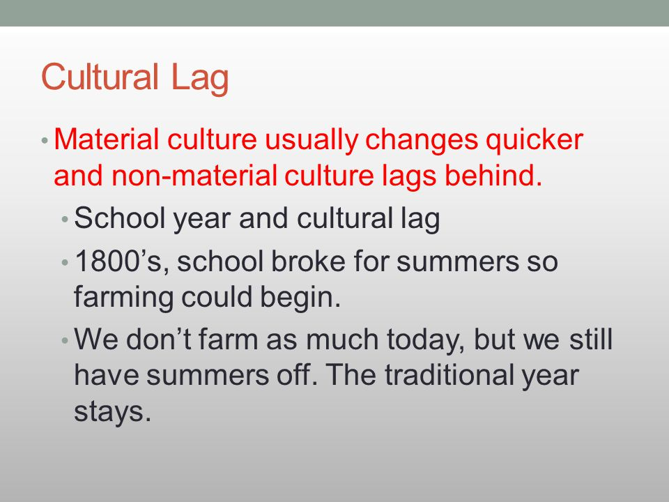 Cultural Lag Material culture usually changes quicker and non-material culture lags behind. School year and cultural lag 1800's, school broke for summ