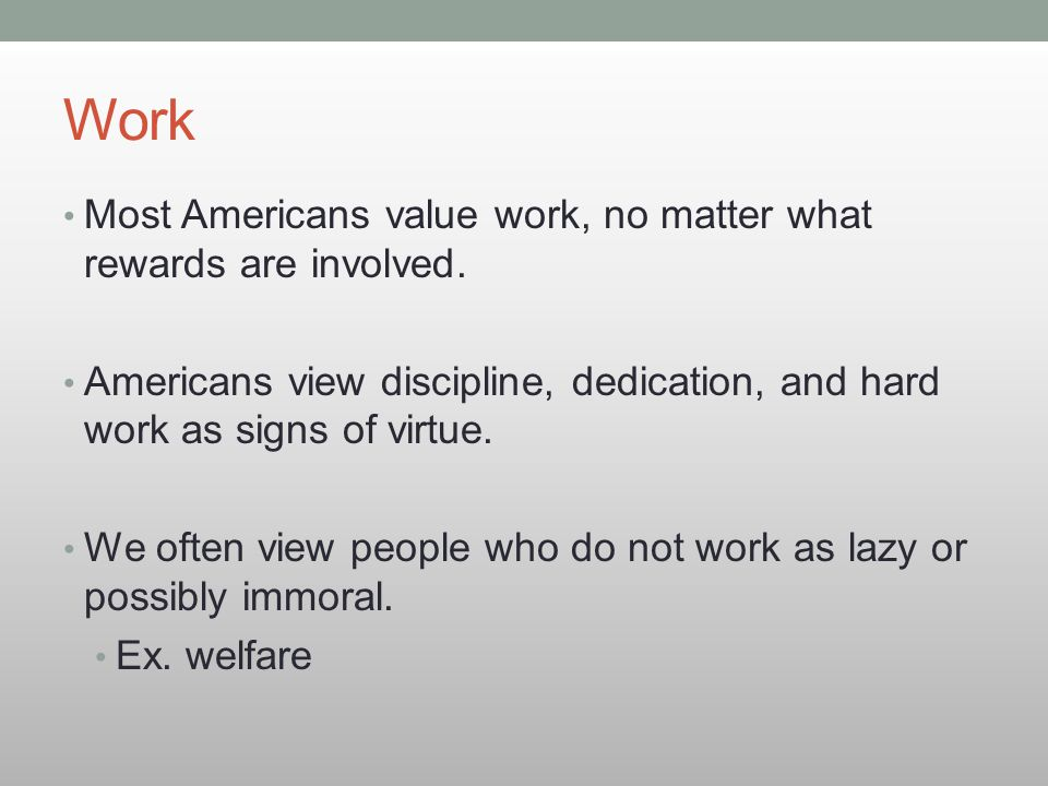 Work Most Americans value work, no matter what rewards are involved. Americans view discipline, dedication, and hard work as signs of virtue. We often