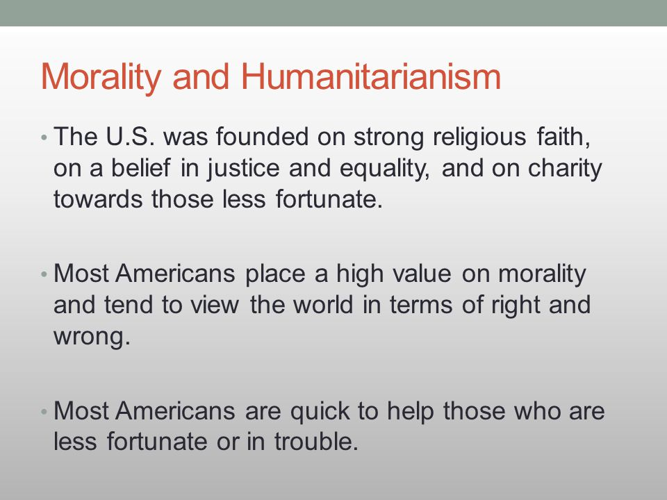 Morality and Humanitarianism The U.S. was founded on strong religious faith, on a belief in justice and equality, and on charity towards those less fo