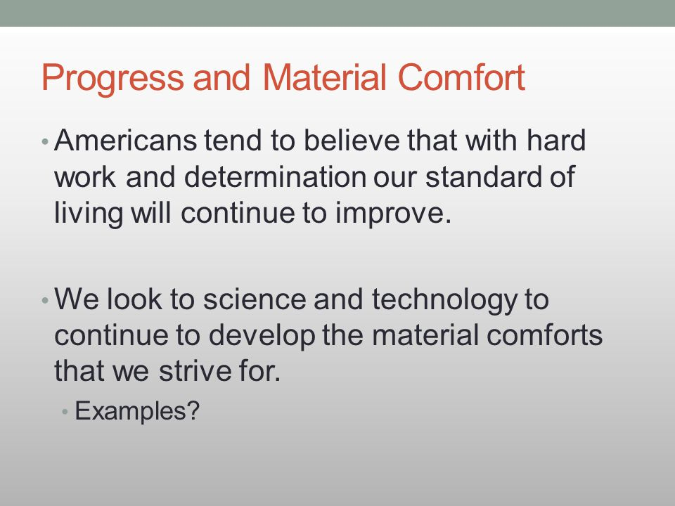 Progress and Material Comfort Americans tend to believe that with hard work and determination our standard of living will continue to improve. We look