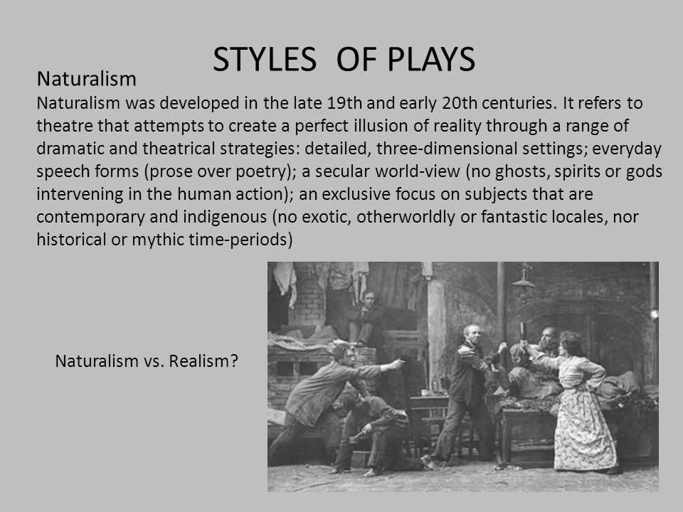 STYLES OF PLAYS Naturalism Naturalism was developed in the late 19th and early 20th centuries.