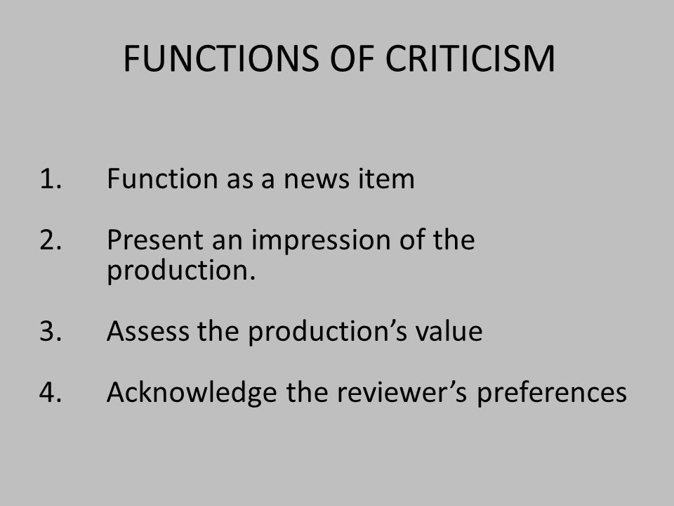 FUNCTIONS OF CRITICISM 1.Function as a news item 2.Present an impression of the production.