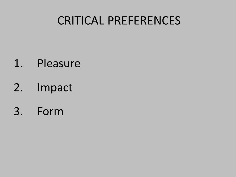 CRITICAL PREFERENCES 1.Pleasure 2.Impact 3. Form