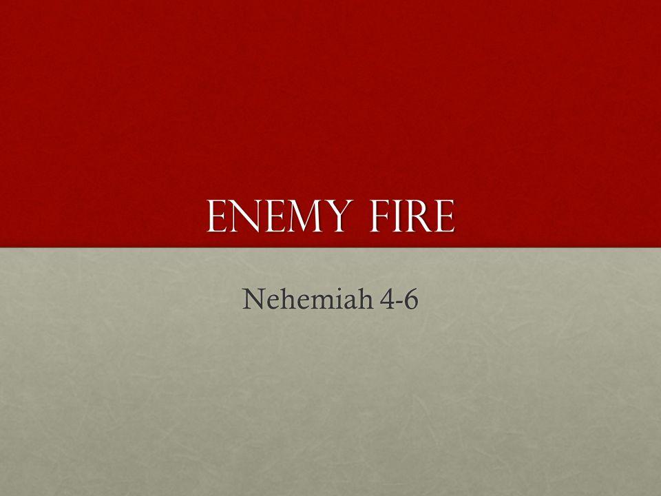 ENEMY FIRE Nehemiah 4-6