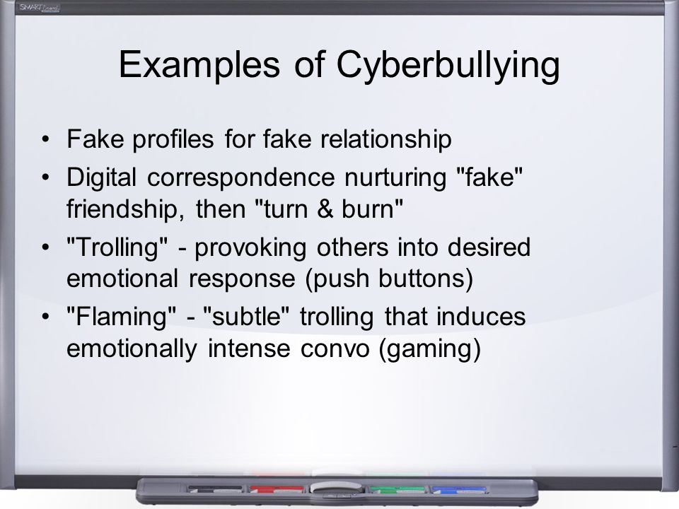 Examples of Cyberbullying Fake profiles for fake relationship Digital correspondence nurturing fake friendship, then turn & burn Trolling - provoking others into desired emotional response (push buttons) Flaming - subtle trolling that induces emotionally intense convo (gaming)