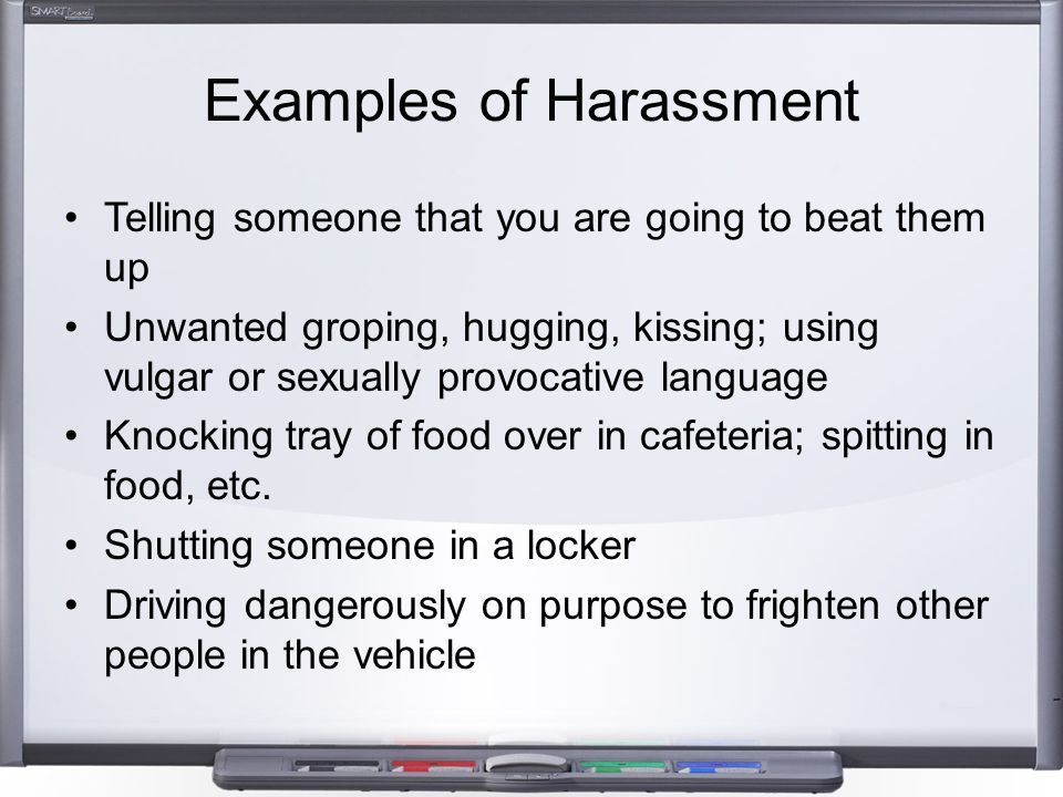Examples of Harassment Telling someone that you are going to beat them up Unwanted groping, hugging, kissing; using vulgar or sexually provocative lan