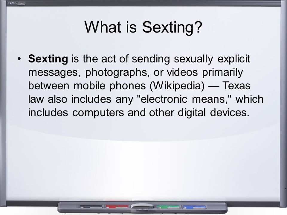What is Sexting? Sexting is the act of sending sexually explicit messages, photographs, or videos primarily between mobile phones (Wikipedia) — Texas