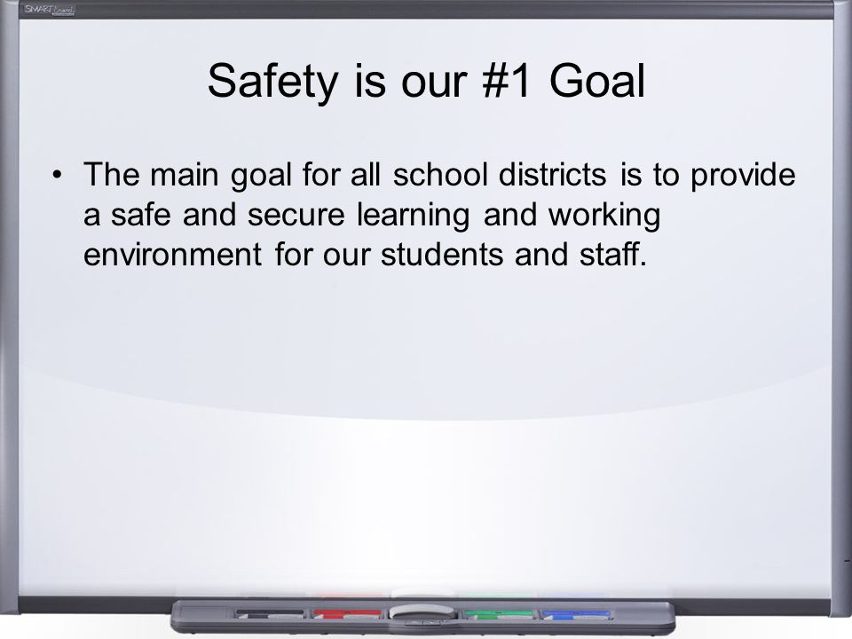 Safety is our #1 Goal The main goal for all school districts is to provide a safe and secure learning and working environment for our students and sta