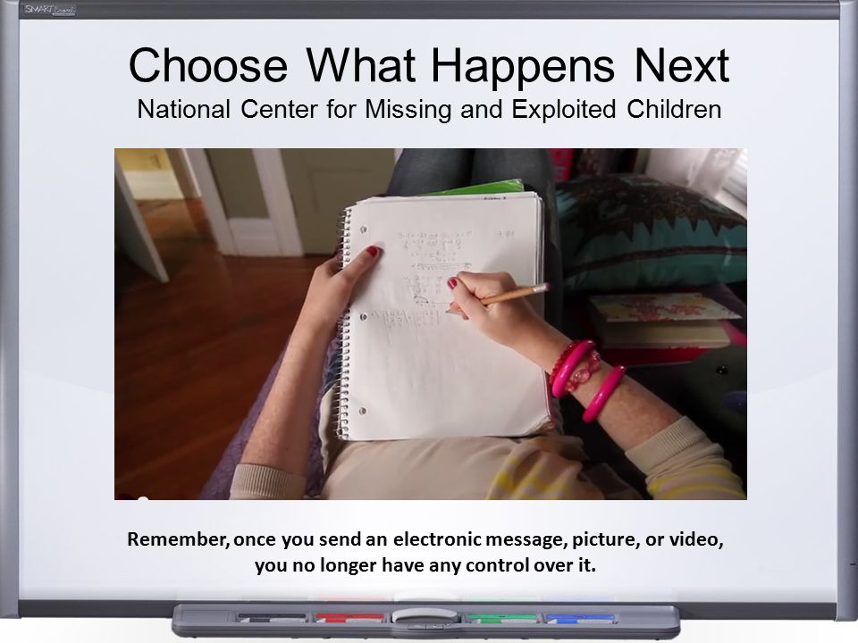 Choose What Happens Next National Center for Missing and Exploited Children Remember, once you send an electronic message, picture, or video, you no l