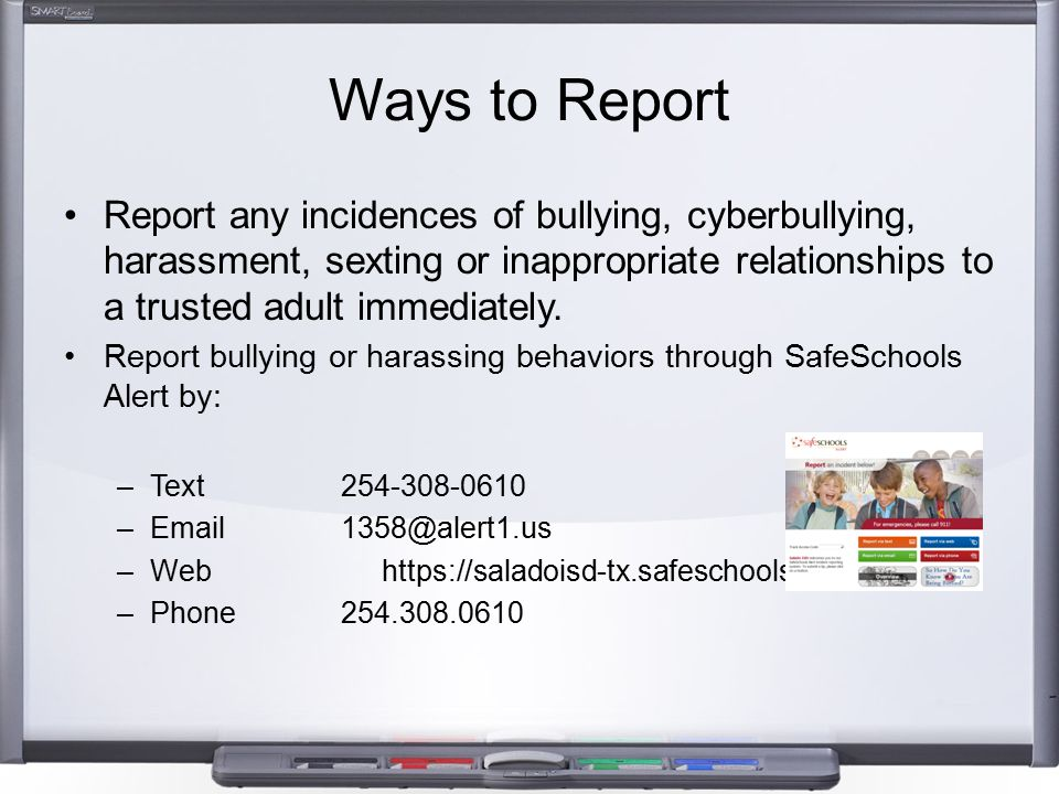 Ways to Report Report any incidences of bullying, cyberbullying, harassment, sexting or inappropriate relationships to a trusted adult immediately. Re